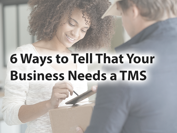6 ways to tell that your business needs a TMS